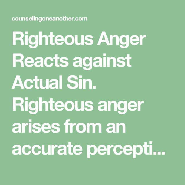 Righteous Anger Reacts against Actual Sin. Righteous anger arises from an accurate perception of true evil, from sin as defined biblically, i.e., as a violation of God's Word (Rom 3:23; 1 Jn 3:4). Righteous anger does not result from merely being inconvenienced or from violations of personal preference or human tradition.  Righteous Anger Focuses on God and His Kingdom, Rights, and Concerns, Not on Me and My Kingdom, Rights and Concerns. In Scripture, God-centered motives, not…
