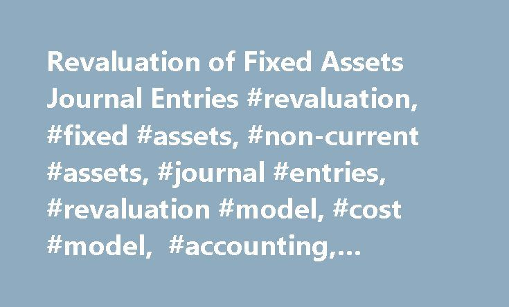 Revaluation of Fixed Assets Journal Entries #revaluation, #fixed #assets, #non-current #assets, #journal #entries, #revaluation #model, #cost #model, #accounting, #examples http://bakersfield.remmont.com/revaluation-of-fixed-assets-journal-entries-revaluation-fixed-assets-non-current-assets-journal-entries-revaluation-model-cost-model-accounting-examples/  # Revaluation of Fixed Assets Revaluation of fixed assets is the process of increasing or decreasing their carrying value in case of…