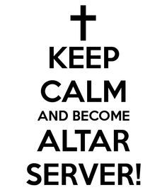 KEEP CALM AND BECOME ALTAR SERVER! - KEEP CALM AND CARRY ON Image ...