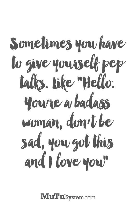 "Sometimes you have to give yourself pep talks. Like ""Hello, You're a badass woman, don't be sad, you got this and I love you"" // Powerful Postivity"