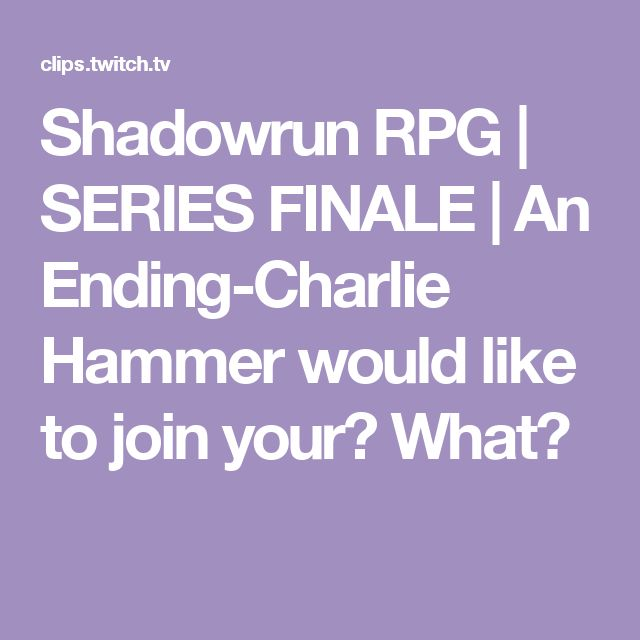 Shadowrun RPG   SERIES FINALE   An Ending-Charlie Hammer would like to join your? What?