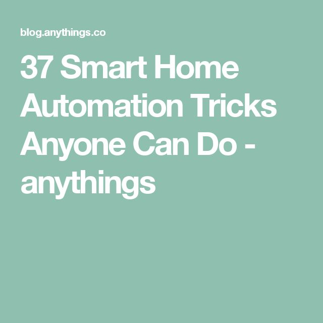 37 Smart Home Automation Tricks Anyone Can Do - anythings