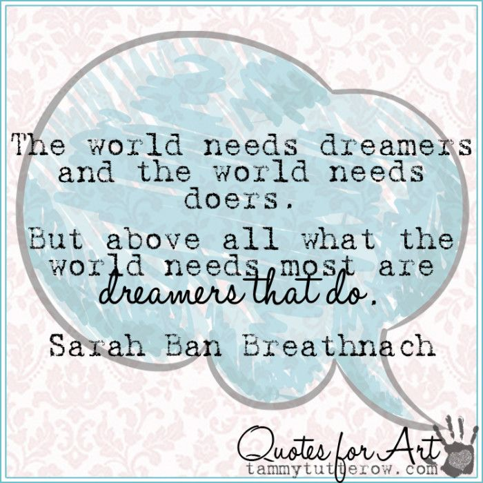 Tammy Tutterow Quotes for Art | The world needs dreamers and the world needs doers. But above all what the world needs most are dreamers that do.  Sarah Ban Breathnach