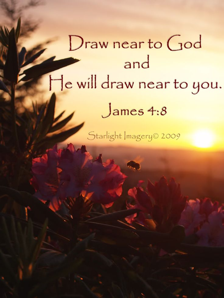 Draw near to God and He will draw near to you.  ~James 4:8a (NASB)