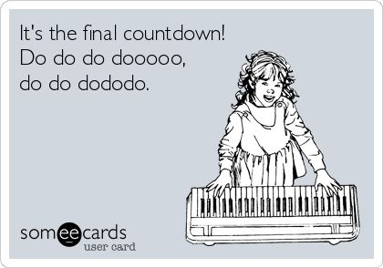 It's the final countdown! Do do do dooooo, do do dododo.
