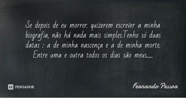 Se depois de eu morrer. quizerem escrever a minha biografia, não há nada mais simples.Tenho só duas datas : a de minha nascença e a de minha morte. Entre uma e outra todos os dias são meus....... — Fernando Pessoa