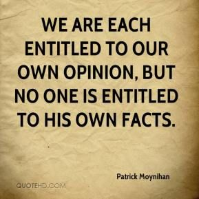 Advertisement. Daniel Patrick Moynihan - Everyone is entitled to their own opinions .