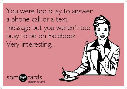 You were too busy to answer a phone call or a text message but you weren't too busy to be on Facebook Very interesting...
