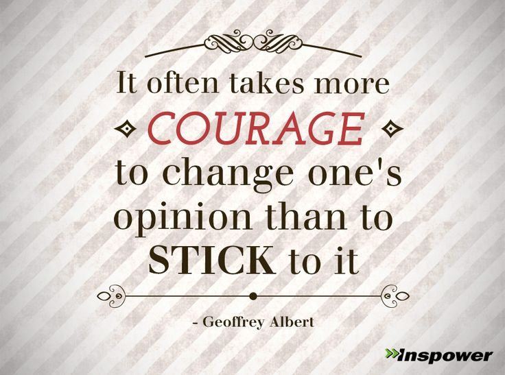 It often takes more courage to change one's opinion than to stickt to it. -Geoffrey Albert | Inspower.com | Inspower.com