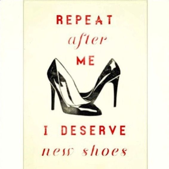 Yes, I do deserve new shoes! #shoe #quotes #fashion