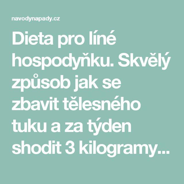 Dieta pro líné hospodyňku. Skvělý způsob jak se zbavit tělesného tuku a za týden shodit 3 kilogramy   Navodynapady.cz