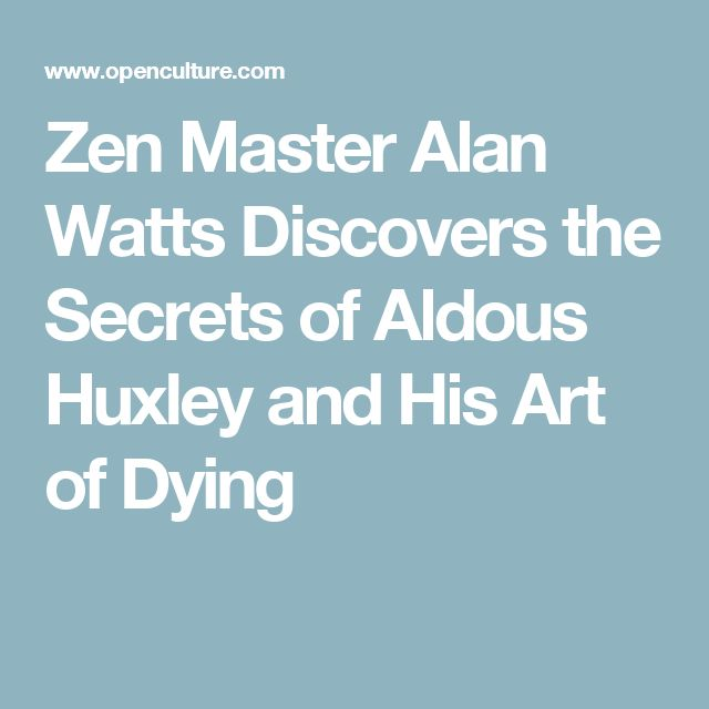 Zen Master Alan Watts Discovers the Secrets of Aldous Huxley and His Art of Dying