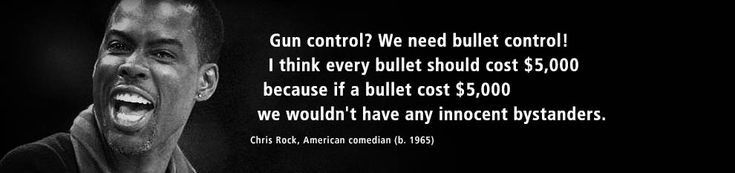 Gun control? We need bullet control! I think every bullet should cost 5,000. Because if a bullet cost $5,000, we wouldn't have any innocent bystanders. - #Quote by Chris Rock, American comedian (b. 1965).