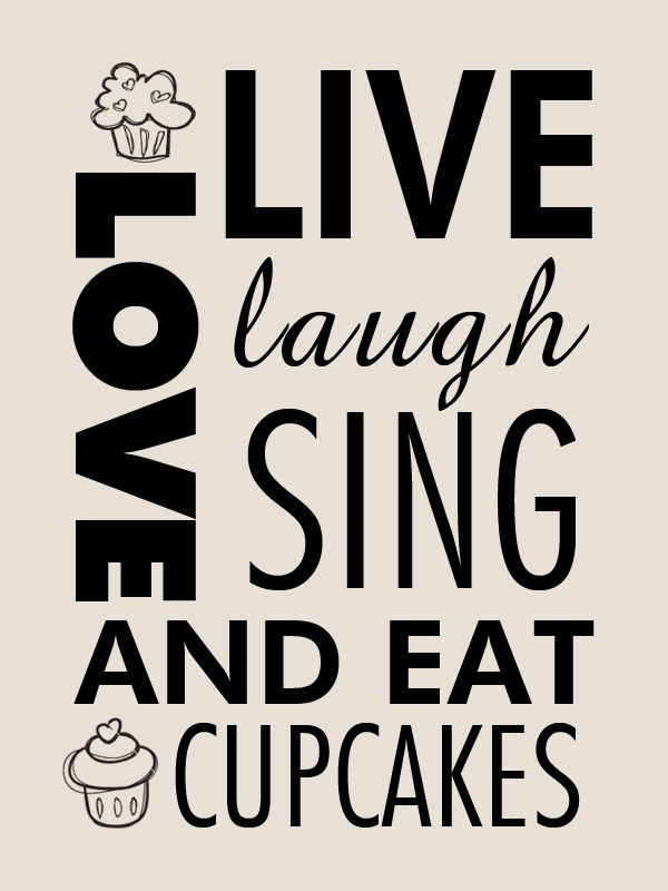 Live, laugh, love, sing, and eat cupcakes