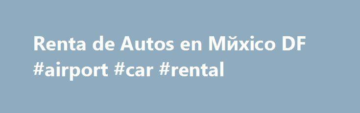 Renta de Autos en Mйxico DF #airport #car #rental http://renta.remmont.com/renta-de-autos-en-m%d0%b9xico-df-airport-car-rental/  #renta autos # Renta de Autos en Mйxico DF America Renta de Autos en Mйxico DF. somos una empresa con m s de 20 A os de experiencia en el ramo de renta de autos, abriendo su primer sucursal en Canc n Quintana Roo. Actualmente contamos con oficinas en diferentes ciudades de Mйxico y Estados Unidos para ofrecerle a nuestros clientes el mejor servicio en renta de…