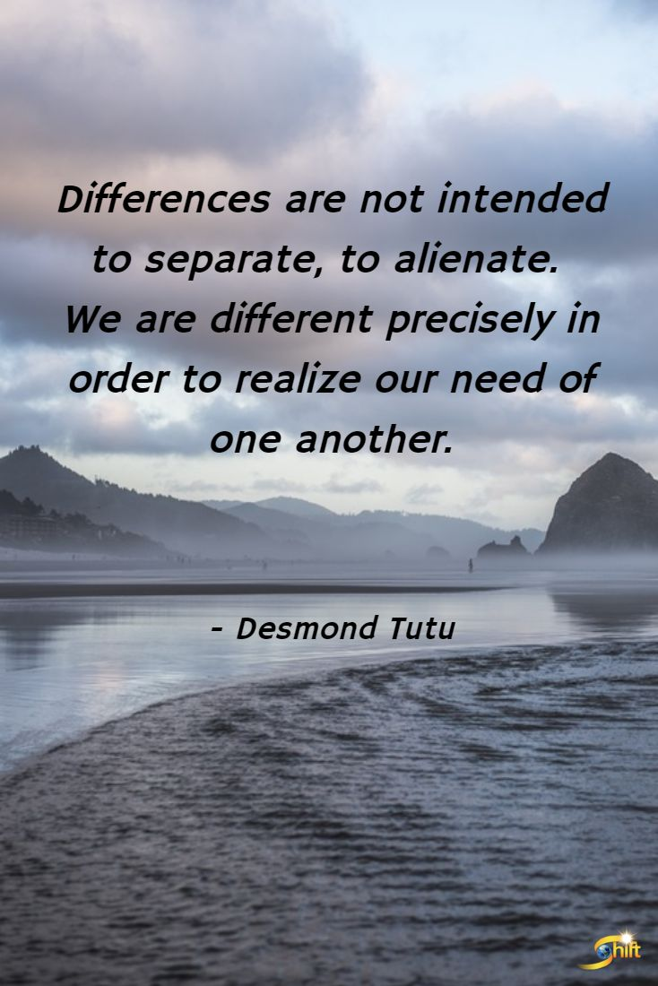 """Differences are not intended to separate, to alienate. We are different precisely in order to realize our need of one another."" - Desmond Tutu  http://theshiftnetwork.com/?utm_source=pinterest&utm_medium=social&utm_campaign=quote"