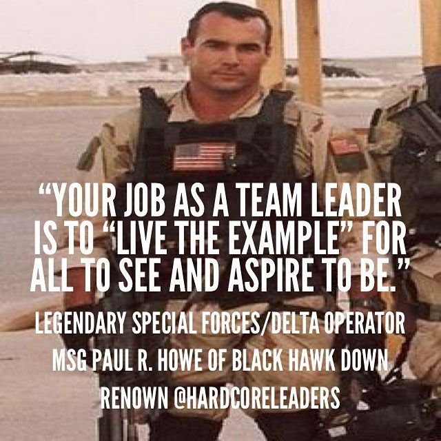Your job as a team leader is to live the example for all to see and aspire to be.-Legendary Special Forces/Delta Operator MSG Paul R. Howe of Black Hawk Down renown #leadership #DeltaForce #SpecOps by hardcoreleaders