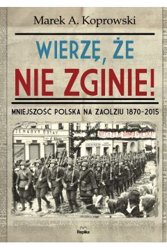 Wierzę, że nie zginie! Mniejszość Polska na Zaolziu 1870-2015