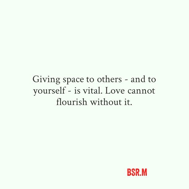 Giving space to others is vital. Love cannot flourish without it.