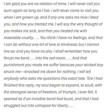 Jane Eyre- Chapter 4  A segment of Jane's outburst to her Aunt.  http://www.sparknotes.com/lit/janeeyre/quotes.html