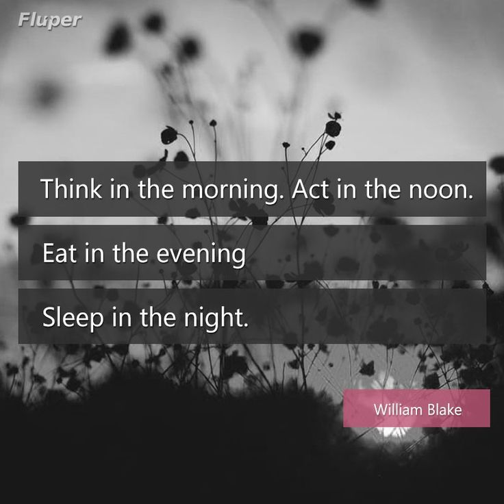 Think in the morning. Act in the noon. Eat in the evening. Sleep in the night. #EveningQuote