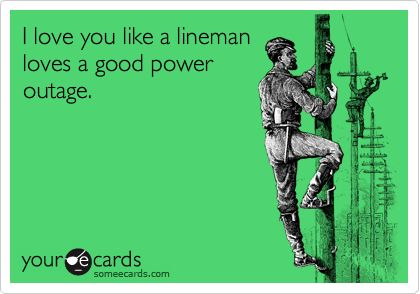 I love you like a lineman loves a good power outage.