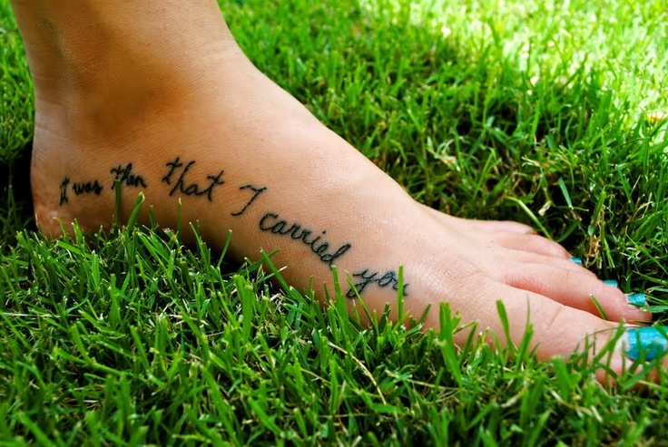 """this satisfies my foot tattoo fetish! On one foot """"When you saw only one set of footprints"""" and on the other foot """"it was then that I carried you"""".  Love the script, too :))"""