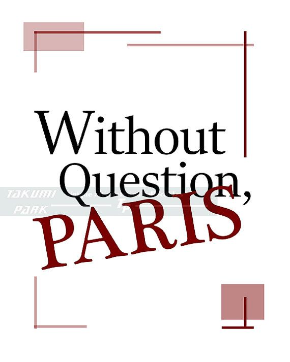 "This Paris art print is great for people who love Paris France and its culture. It is called "" Without Question Paris."" The Paris quote print is not framed or matted. Paris decor by Takumi Park. $14.88 and up."
