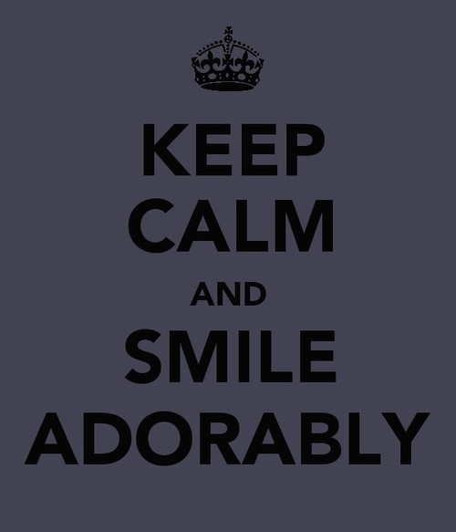 Keep Calm and smile adorably. ;)