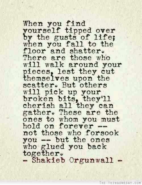 This is beautiful. When you are broken you find out who your true friends are.