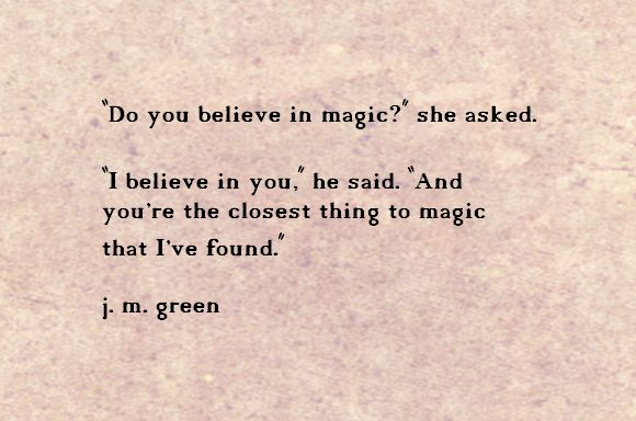 """Do you believe in magic?"" she asked. ""I believe in you,"" he said. ""And you're the closest thing to magic that I've found."" j.m. green"