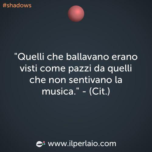 Quelli che ballavano erano visti come pazzi da quelli che non sentivano la musica #perla #perle #frase #frasi #ballare #musica #shadows
