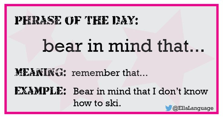 Phrase: bear in mind that…