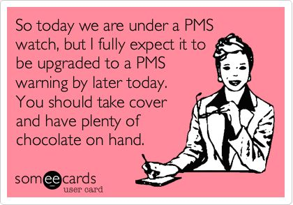 So today we are under a PMS watch, but I fully expect it to be upgraded to a PMS warning by later today. You should take cover and have plenty of chocolate on hand.