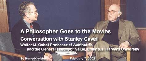 A Philosopher Goes to the Movies: Cnversation with Stanley Cavell, Walter M. Cabot Professor of Aesthetics in the General    Theory of Value, Emeritus; Harvard Universty. 2/2/02 by Harry Kreisler.