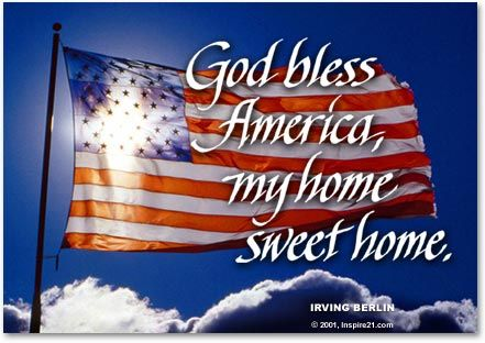 GOD BLESS AMERICA, LAND THAT I LOVE. STAND BESIDE HER, AND GUIDE HER, THRU THE NIGHT WITH A LIGHT FROM ABOVE. FROM THE MOUNTAINS, TO THE PRAIRIES, TO THE OCEANS, WHITE WITH FOAM. GOD BLESS AMERICA, MY HOME SWEET HOME. Patriotic - 4th of July quote