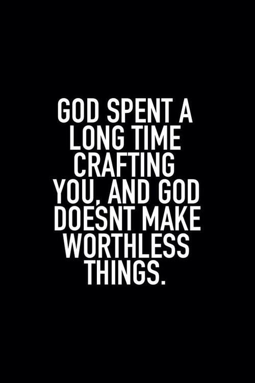God doesn't make worthless things...More at http://quote-cp.tumblr.com
