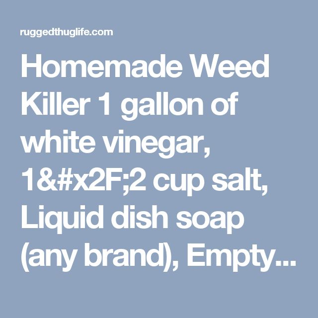 Homemade Weed Killer 1 gallon of white vinegar, 1/2 cup salt, Liquid dish soap (any brand), Empty spray bottle. Put salt in the empty spray bottle and fill it the rest of the way up with white vinegar. Add a squirt of liquid dish soap. This solution works best if you use it on a hot day. Spray it on the weeds in the morning, and as it heats up it will do its work. - ruggedthug