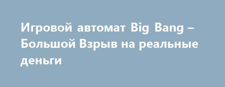 Игровой автомат Big Bang – Большой Взрыв на реальные деньги http://onlineigrynadengi.com/avtomat-big-bang.html  Игровой автомат Большой Взрыв за реальные деньги покажет вам как именно появилась наша Вселенная. Конечно, это всего лишь одна из теорий, но это не помешает насладиться вам зрелищностью азартного аппарата Big Bang онлайн и его неплохими выплатами.