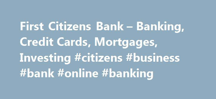 First Citizens Bank – Banking, Credit Cards, Mortgages, Investing #citizens #business #bank #online #banking http://alabama.nef2.com/first-citizens-bank-banking-credit-cards-mortgages-investing-citizens-business-bank-online-banking/  # JavaScript is required for this site to function properly. Find instructions for how to enable JavaScript here. Thank you for your inquiry. A First Citizens Representative will contact you shortly. An error occurred while sending your request. Please try…