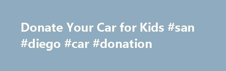 Donate Your Car for Kids #san #diego #car #donation http://mississippi.remmont.com/donate-your-car-for-kids-san-diego-car-donation/  The Car Donation Experience in SD As one of the leading car donation charities in San Diego, we're offering a unique and exclusive opportunity to all car owners who are looking to sell their vehicle. Instead of going through the hassle of finding a buyer and negotiating a price, why not donate it for a charitable cause and get a large tax deduction receipt?…