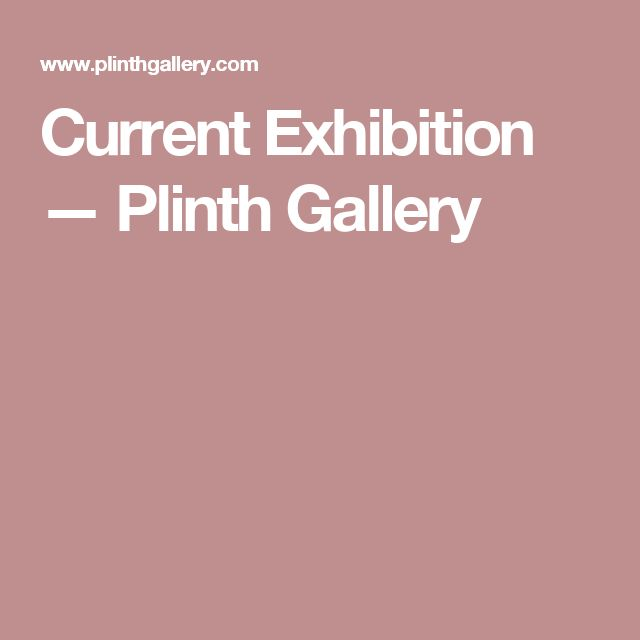 Current Exhibition — Plinth Gallery