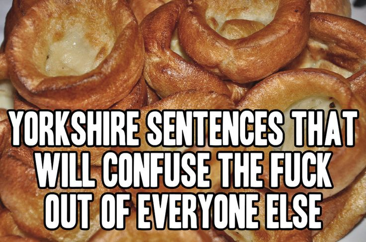 52 Yorkshire Sentences That Will Confuse The Fuck Out Of Everyone Else