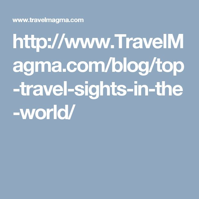 http://www.TravelMagma.com/blog/top-travel-sights-in-the-world/