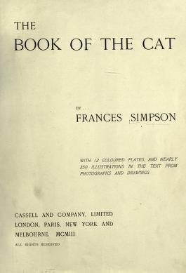 The book of the cat by Simpson, Frances, Miss  Published 1903 Topics Cats SHOW MORE     Publisher London, Paris, New York, Melbourne, Cassell and company, limited Pages 450 Possible copyright status NOT_IN_COPYRIGHT Language English