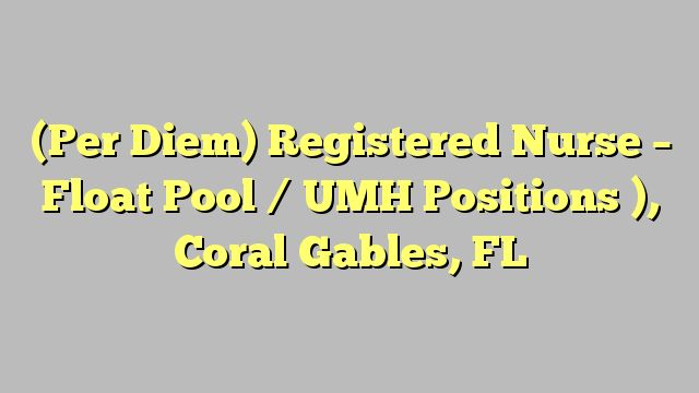 (Per Diem) Registered Nurse - Float Pool / UMH Positions ), Coral Gables, FL