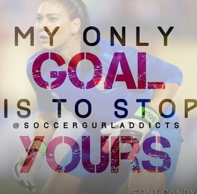 I love this quote!! Hope Solo (To stop your's without breaking my hand. Yes my friends that know me personally, I just burned myself. Don't laugh.)