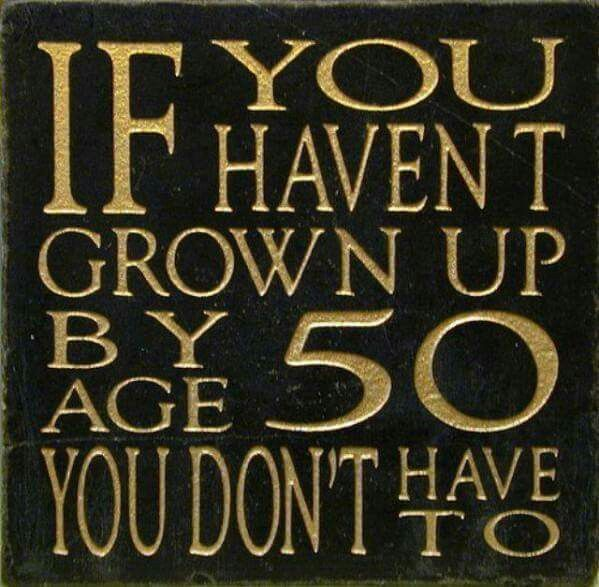 50 And Fabulous Meme: If You Haven't Grown Up By Age 50, You Don't Have To