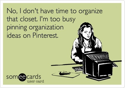 """No, I don't have time to organize that closet. I'm too busy pinning organization ideas on Pinterest."" ;)"