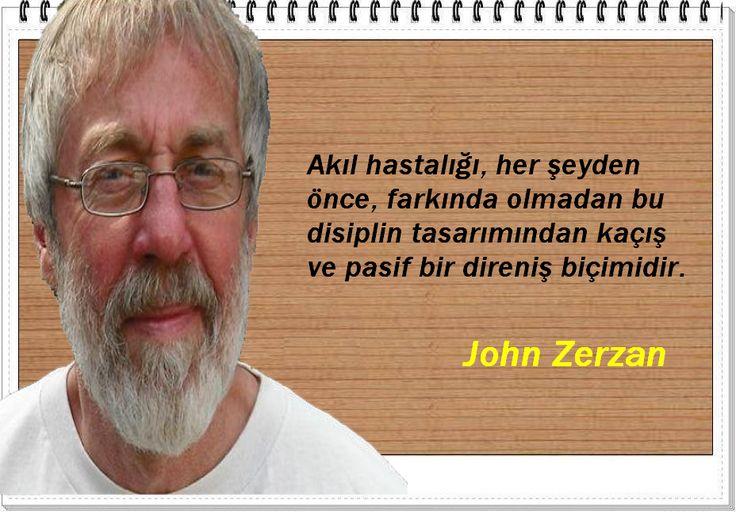 Akıl hastalığı, her şeyden önce, farkında olmadan bu disiplin tasarımından kaçış ve pasif bir direniş biçimidir.      - John Zerzan